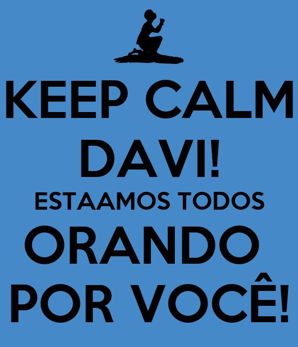KEEP CALM DAVI! ESTAAMOS TODOS ORANDO  POR VOCÊ!