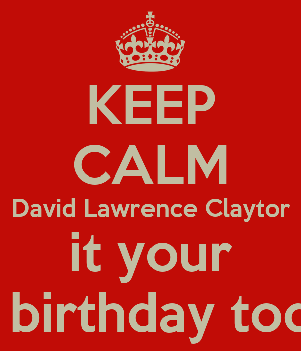 KEEP CALM David Lawrence Claytor it your 1st birthday today