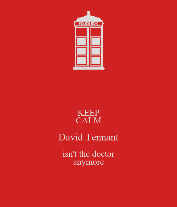 KEEP CALM David Tennant isn't the doctor anymore