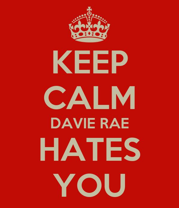 KEEP CALM DAVIE RAE HATES YOU