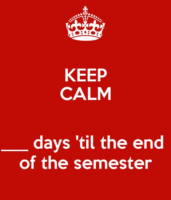 KEEP CALM  ___ days 'til the end  of the semester