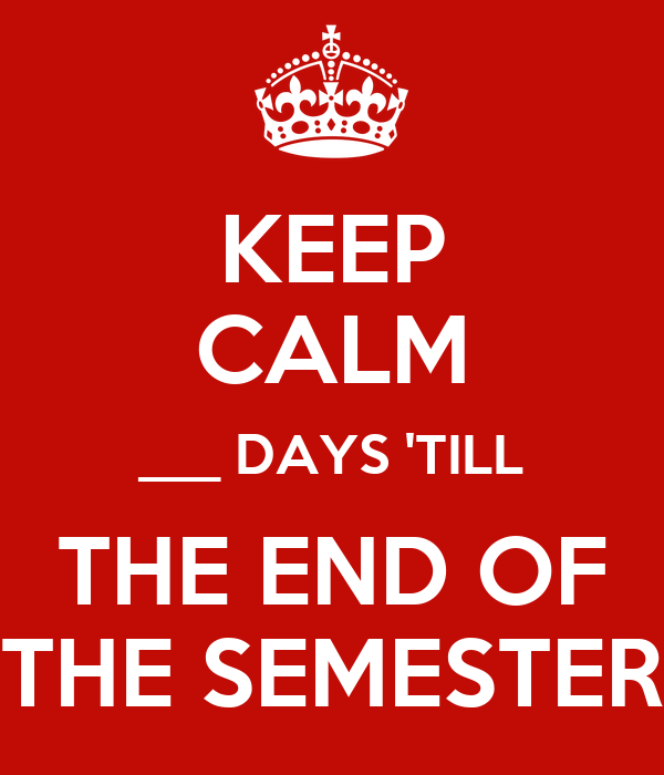 KEEP CALM ___ DAYS 'TILL THE END OF THE SEMESTER