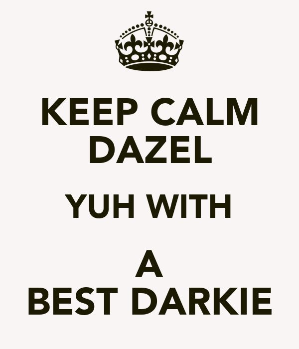 KEEP CALM DAZEL YUH WITH A BEST DARKIE