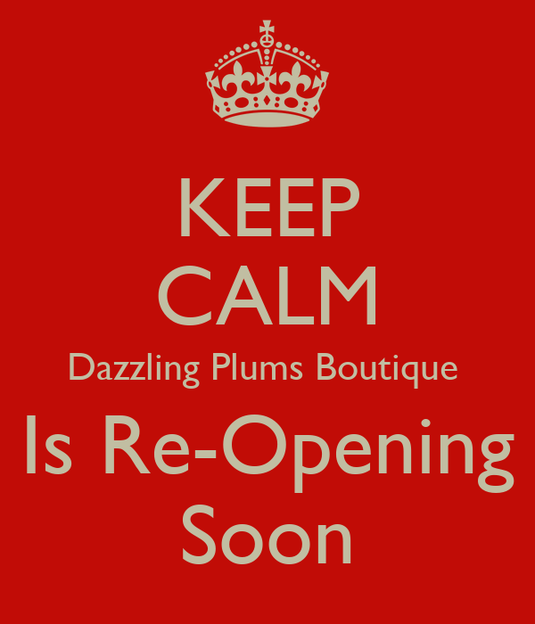 KEEP CALM Dazzling Plums Boutique  Is Re-Opening Soon