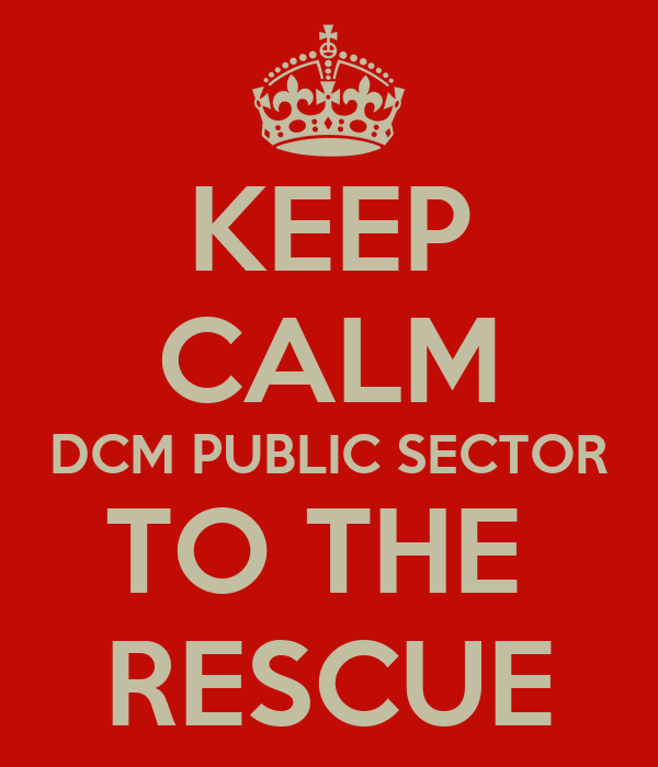 KEEP CALM DCM PUBLIC SECTOR TO THE  RESCUE