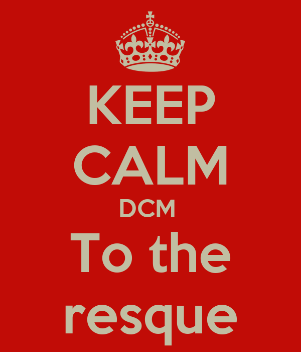 KEEP CALM DCM  To the resque