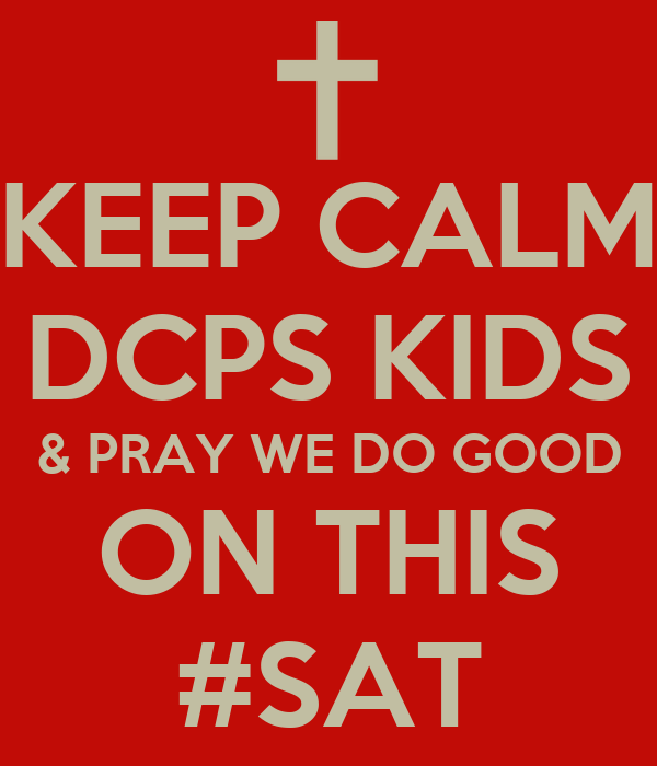 KEEP CALM DCPS KIDS & PRAY WE DO GOOD ON THIS #SAT