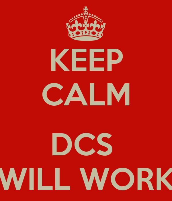 KEEP CALM  DCS  WILL WORK