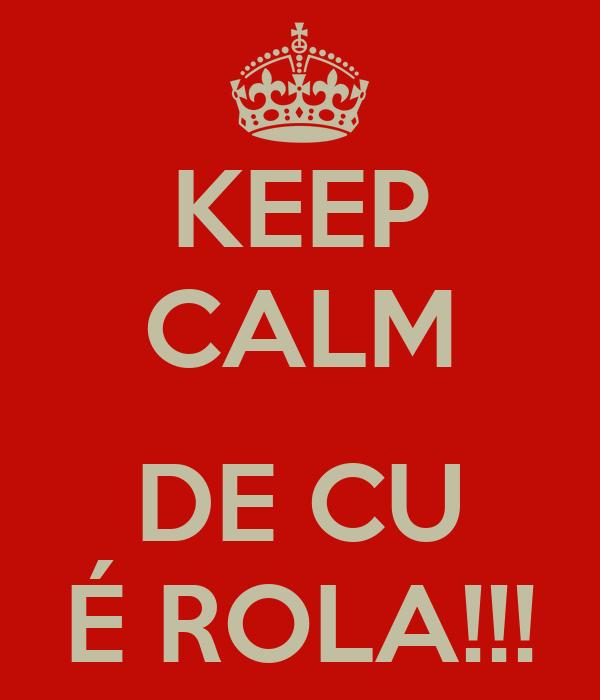 KEEP CALM  DE CU É ROLA!!!