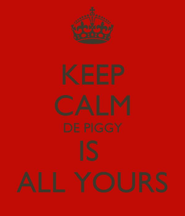 KEEP CALM DE PIGGY IS  ALL YOURS