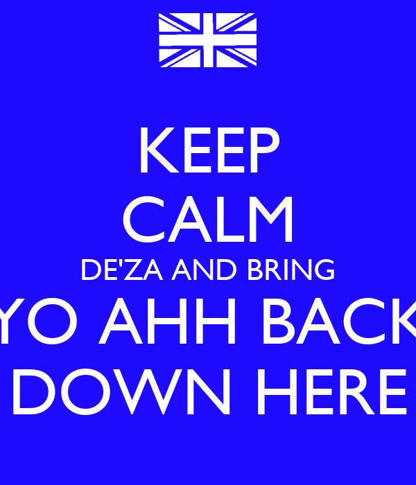 KEEP CALM DE'ZA AND BRING YO AHH BACK DOWN HERE