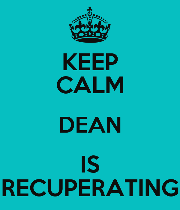 KEEP CALM DEAN IS RECUPERATING