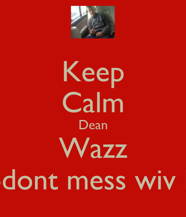 Keep Calm Dean Wazz Ere-dont mess wiv him.