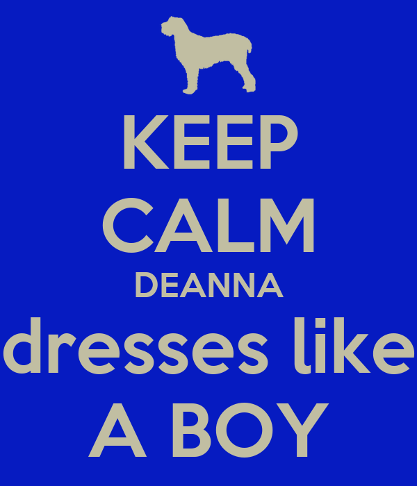 KEEP CALM DEANNA dresses like A BOY
