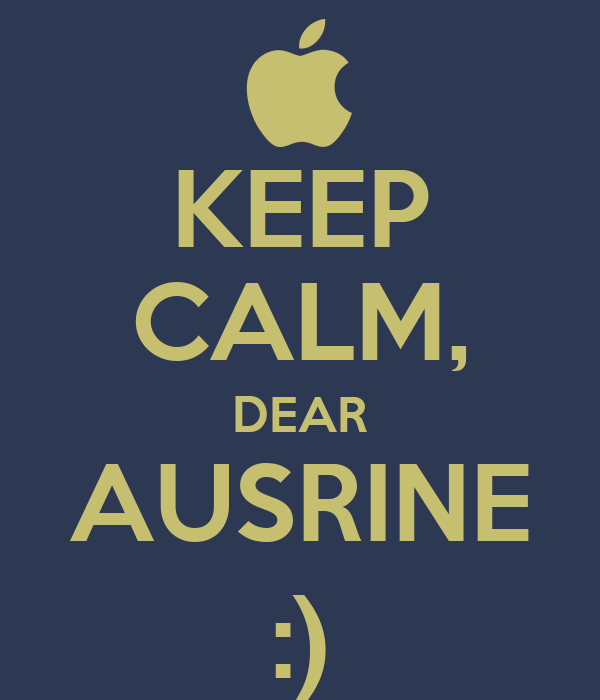 KEEP CALM, DEAR AUSRINE :)