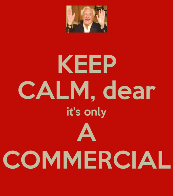 KEEP CALM, dear it's only A COMMERCIAL