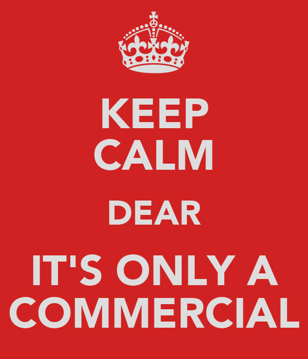 KEEP CALM DEAR IT'S ONLY A COMMERCIAL
