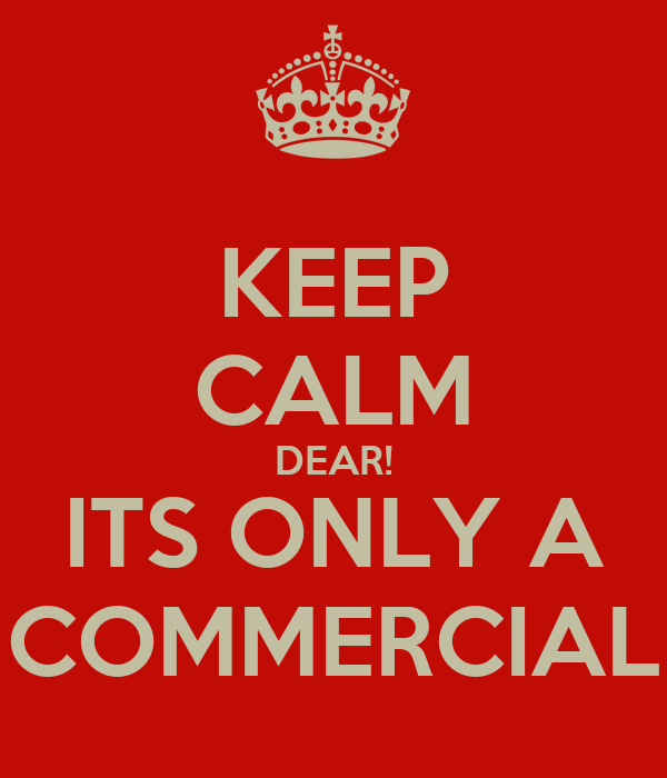 KEEP CALM DEAR! ITS ONLY A COMMERCIAL