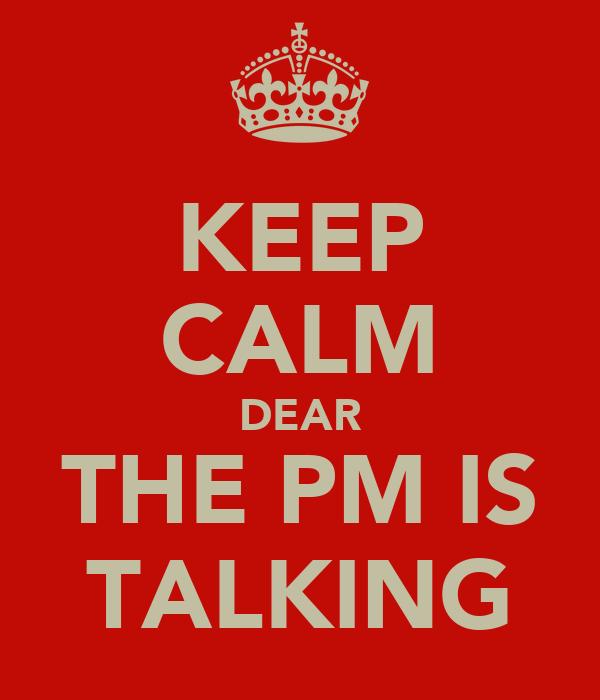 KEEP CALM DEAR THE PM IS TALKING