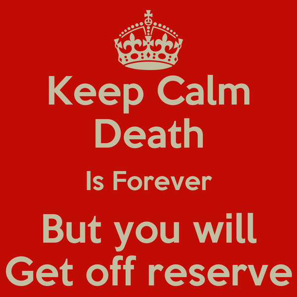 Keep Calm Death Is Forever But you will Get off reserve