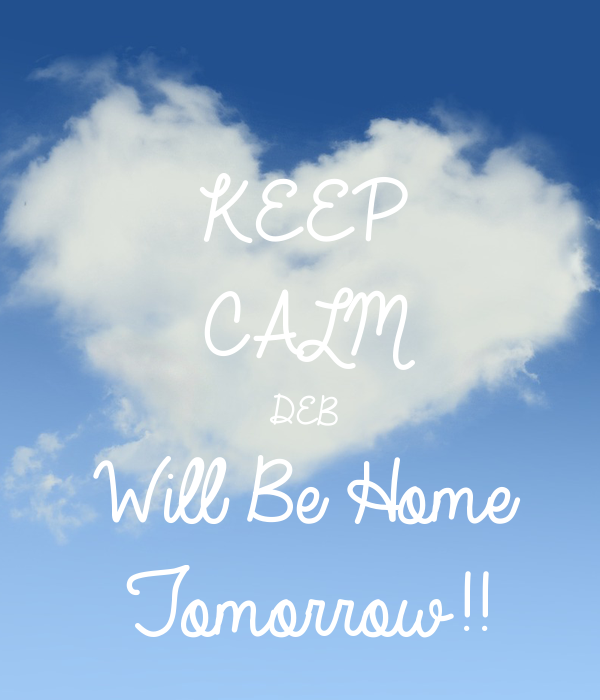 Keep calm deb will be home tomorrow poster joyce for Tomorrow s home