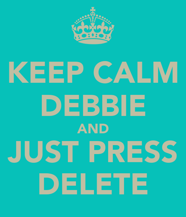 KEEP CALM DEBBIE AND JUST PRESS DELETE