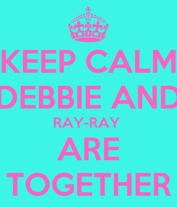 KEEP CALM DEBBIE AND RAY-RAY  ARE TOGETHER