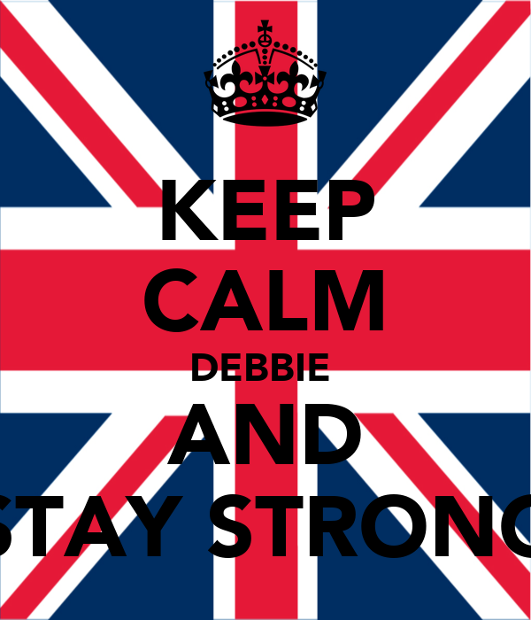 KEEP CALM DEBBIE  AND STAY STRONG