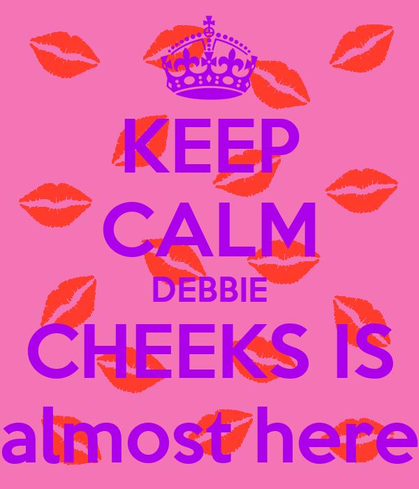KEEP CALM DEBBIE CHEEKS IS almost here