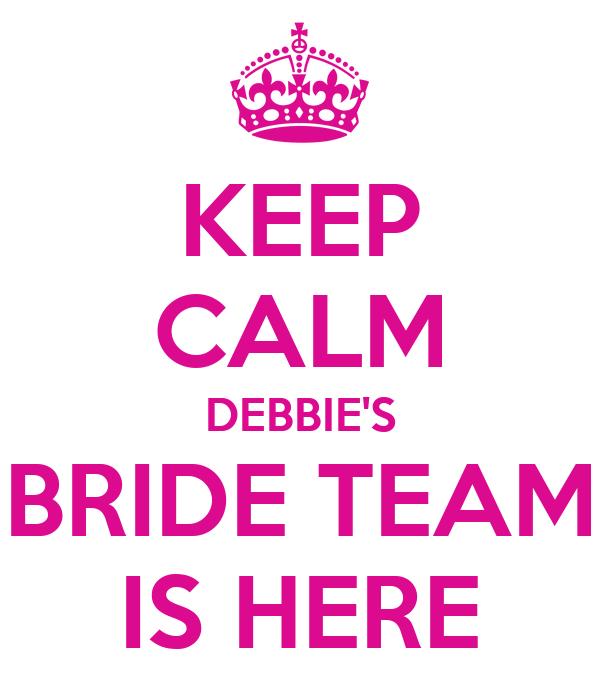 KEEP CALM DEBBIE'S BRIDE TEAM IS HERE
