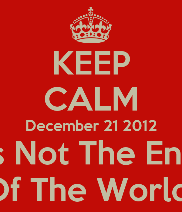 KEEP CALM December 21 2012 Is Not The End Of The World