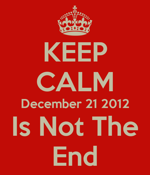 KEEP CALM December 21 2012 Is Not The End
