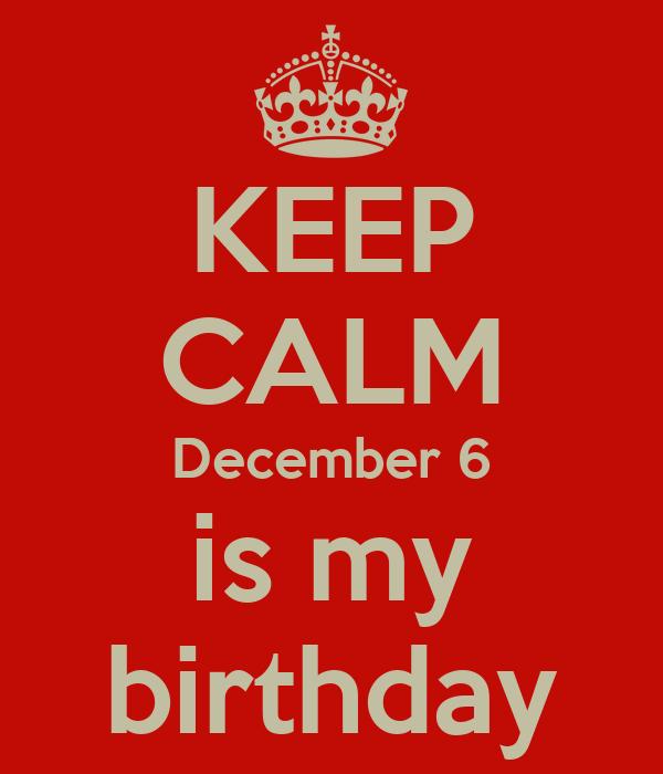 KEEP CALM December 6 is my birthday