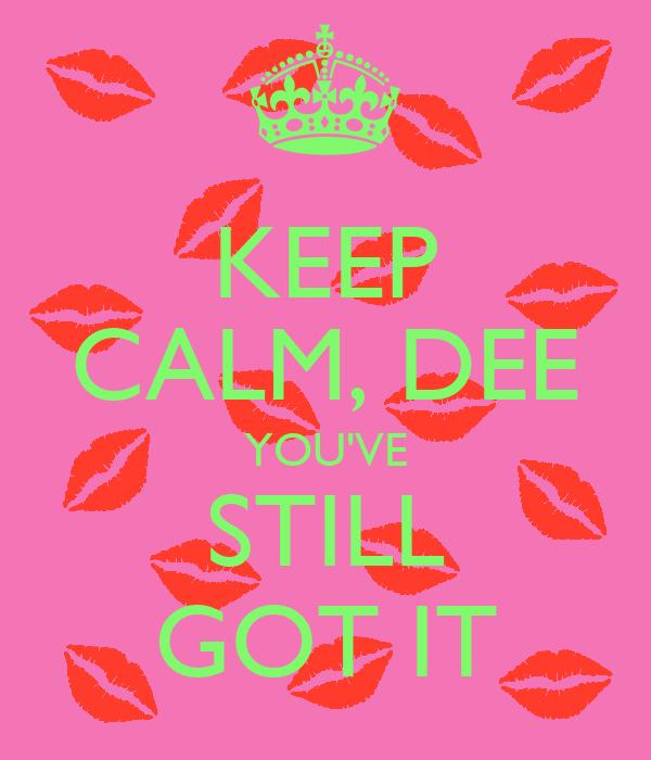 KEEP CALM, DEE YOU'VE STILL GOT IT