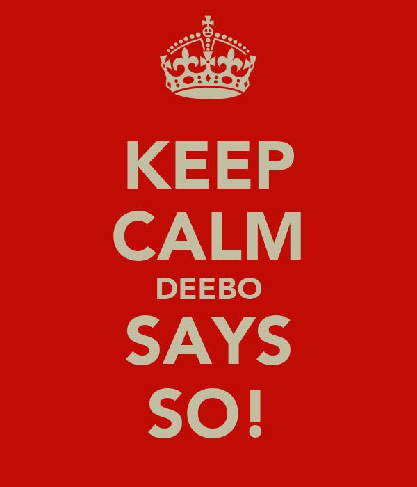 KEEP CALM DEEBO SAYS SO!