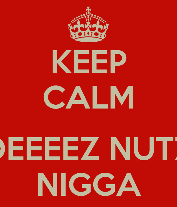 KEEP CALM  DEEEEZ NUTZ NIGGA