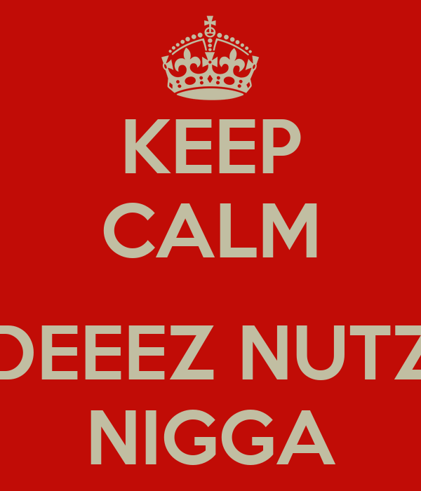 KEEP CALM  DEEEZ NUTZ NIGGA