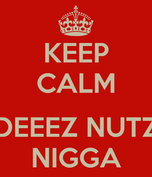 KEEP CALM  DEEEZ NUTZ NIGGA