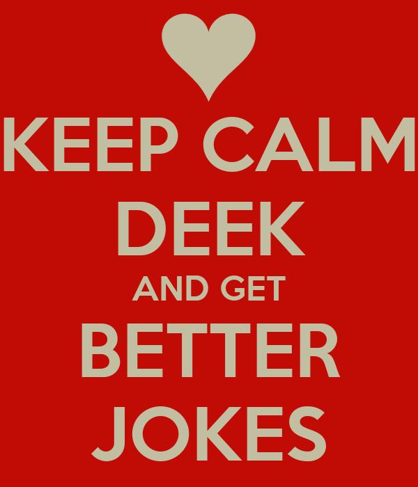 KEEP CALM DEEK AND GET BETTER JOKES