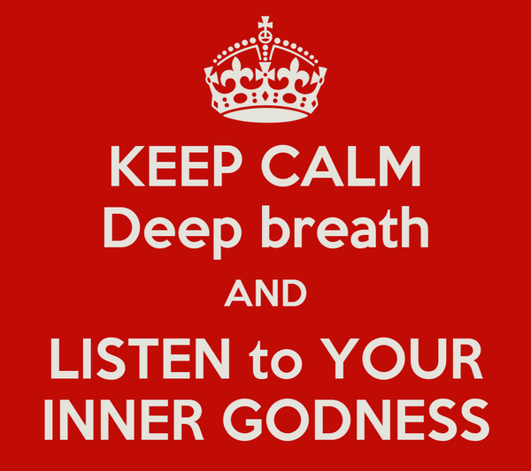 KEEP CALM Deep breath AND LISTEN to YOUR INNER GODNESS