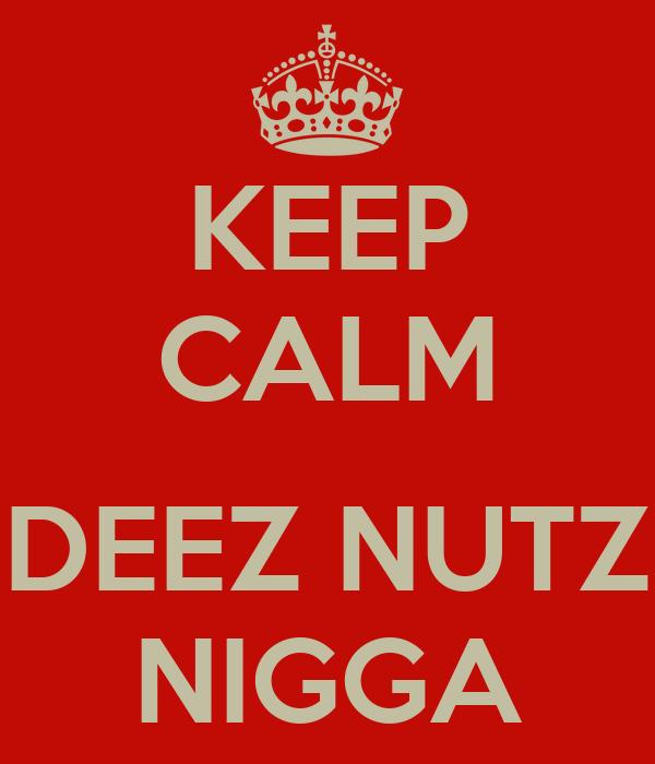 KEEP CALM  DEEZ NUTZ NIGGA