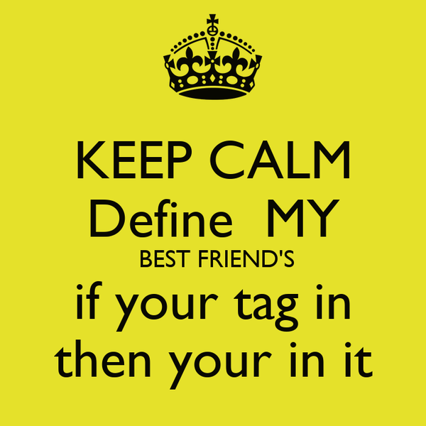 keep calm define my best friend s if your tag in then your in it