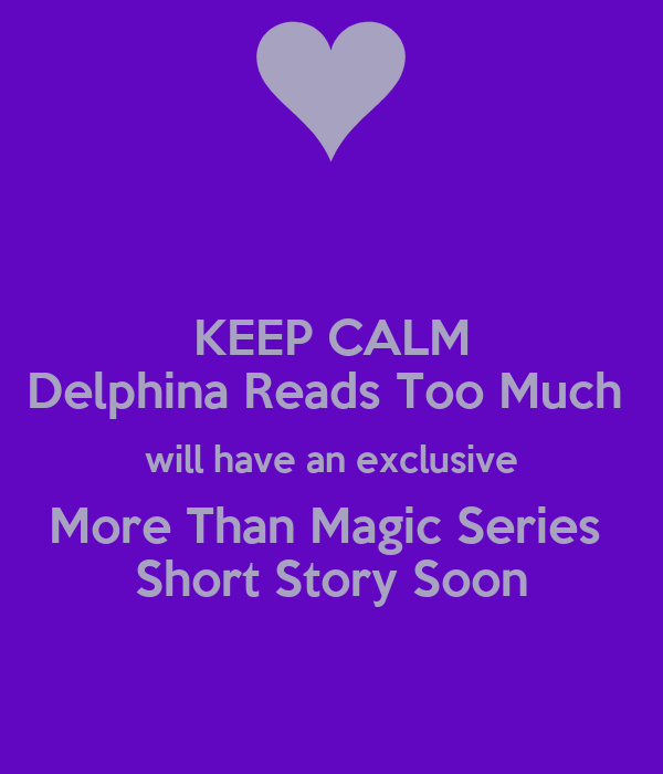 KEEP CALM Delphina Reads Too Much  will have an exclusive More Than Magic Series  Short Story Soon