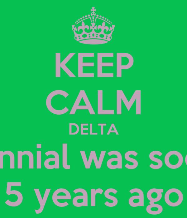 KEEP CALM DELTA Centennial was soooooo 5 years ago