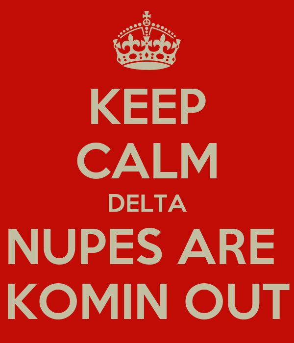 KEEP CALM DELTA NUPES ARE  KOMIN OUT