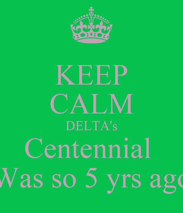 KEEP CALM DELTA's Centennial  Was so 5 yrs ago