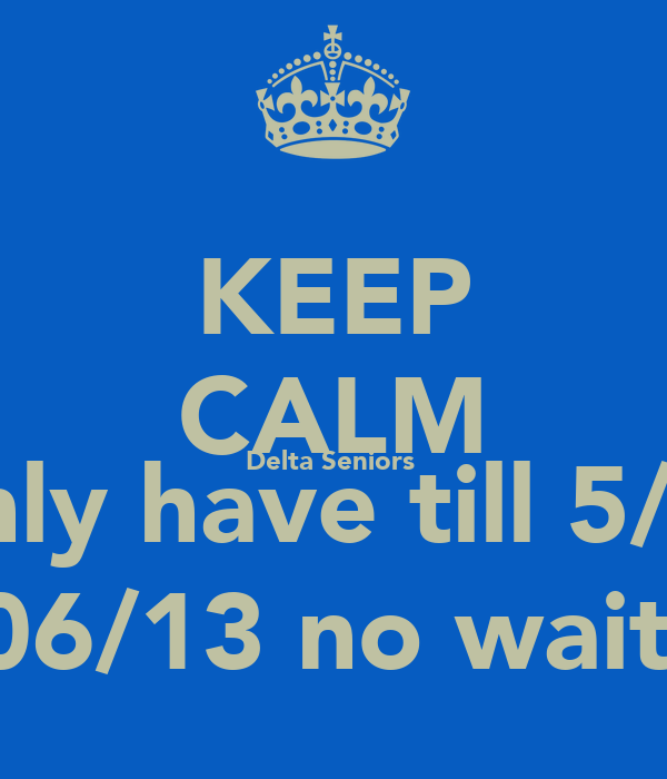 KEEP CALM Delta Seniors  We only have till 5/02/13 Oops 5/06/13 no wait 5/02/13