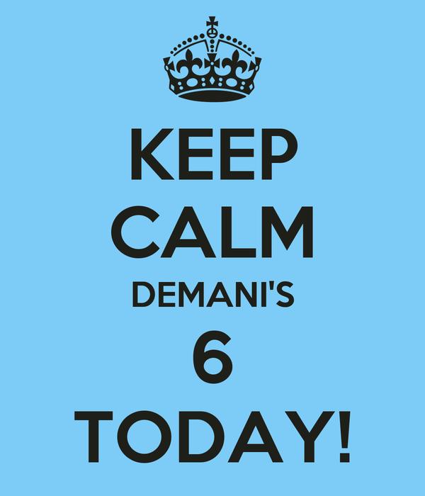 KEEP CALM DEMANI'S 6 TODAY!