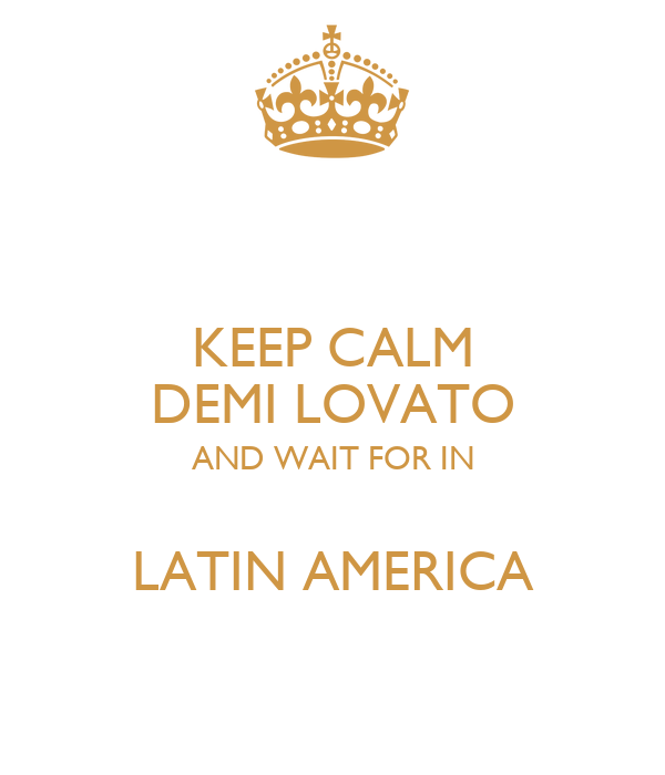 KEEP CALM DEMI LOVATO AND WAIT FOR IN  LATIN AMERICA