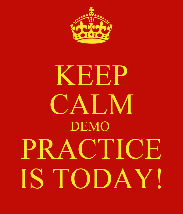 KEEP CALM DEMO  PRACTICE IS TODAY!